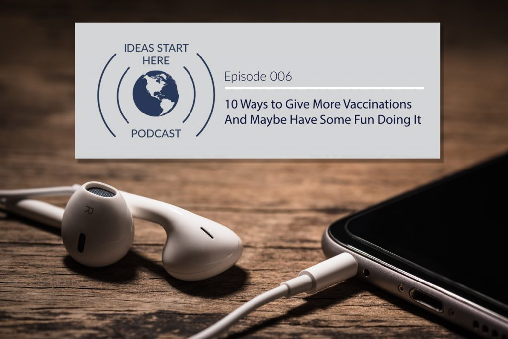 "Earbuds plugged into a smartphone and a sign that says, ""Ideas Start Here Podcast Episode 6: 10 Ways to Give More Vaccinations and Maybe Have Some Fun Doing It"""